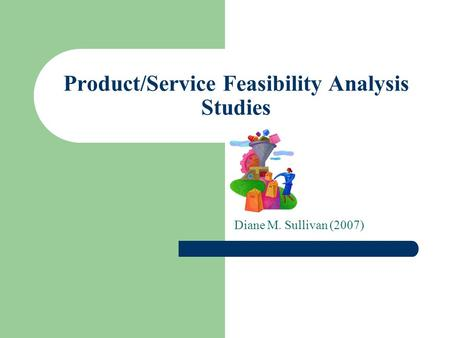 Product/Service Feasibility Analysis Studies Diane M. Sullivan (2007)