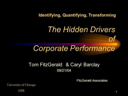1 The Hidden Drivers of Corporate Performance Tom FitzGerald & Caryl Barclay 09/21/04 FitzGerald Associates University of Chicago GSB Identifying, Quantifying,