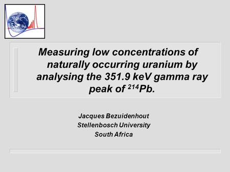 Measuring low concentrations of naturally occurring uranium by analysing the 351.9 keV gamma ray peak of 214 Pb. Jacques Bezuidenhout Stellenbosch University.
