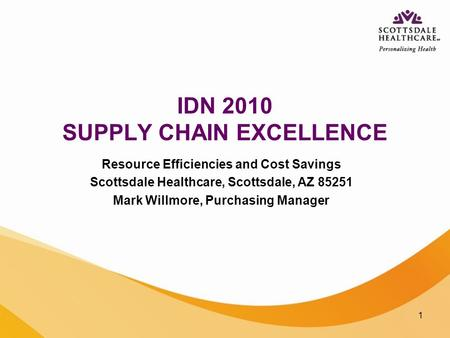 1 IDN 2010 SUPPLY CHAIN EXCELLENCE Resource Efficiencies and Cost Savings Scottsdale Healthcare, Scottsdale, AZ 85251 Mark Willmore, Purchasing Manager.