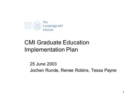1 CMI Graduate Education Implementation Plan 25 June 2003 Jochen Runde, Renee Robins, Tessa Payne.