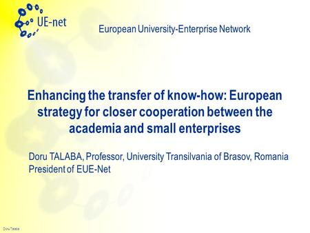 Doru Talaba Enhancing the transfer of know-how: European strategy for closer cooperation between the academia and small enterprises European University-Enterprise.
