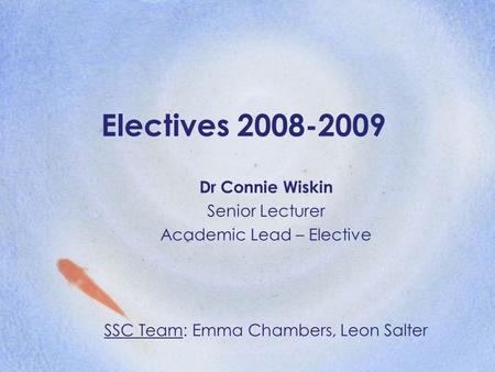 Electives 2008-2009 Dr Connie Wiskin Senior Lecturer Academic Lead – Elective SSC Team: Emma Chambers, Leon Salter.