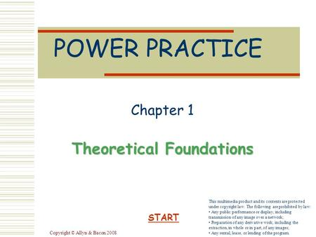 Copyright © Allyn & Bacon 2008 POWER PRACTICE Chapter 1 Theoretical Foundations START This multimedia product and its contents are protected under copyright.