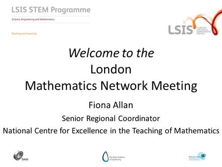 Welcome to the London Mathematics Network Meeting Fiona Allan Senior Regional Coordinator National Centre for Excellence in the Teaching of Mathematics.