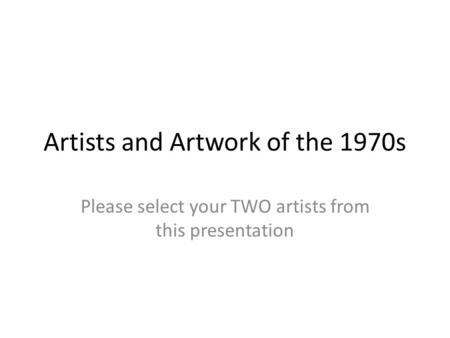 Artists and Artwork of the 1970s Please select your TWO artists from this presentation.