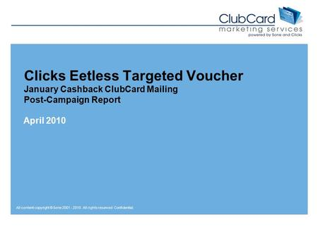 All content copyright © 5one 2001 - 2010. All rights reserved. Confidential. Clicks Eetless Targeted Voucher January Cashback ClubCard Mailing Post-Campaign.