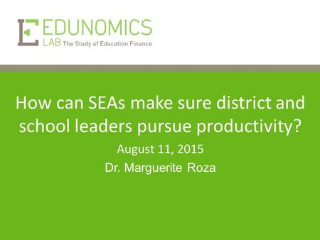 How can SEAs make sure district and school leaders pursue productivity? August 11, 2015 Dr. Marguerite Roza.