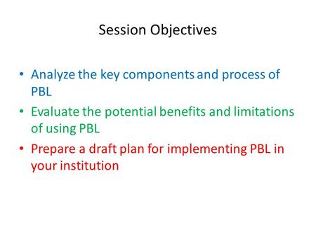 Session Objectives Analyze the key components and process of PBL Evaluate the potential benefits and limitations of using PBL Prepare a draft plan for.