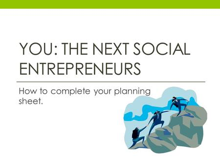 YOU: THE NEXT SOCIAL ENTREPRENEURS How to complete your planning sheet.
