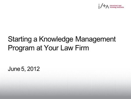 Starting a Knowledge Management Program at Your Law Firm June 5, 2012.