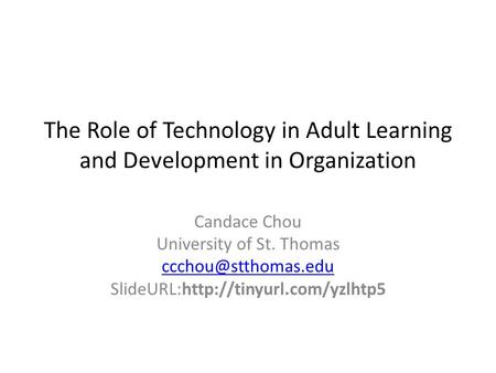 The Role of Technology in Adult Learning and Development in Organization Candace Chou University of St. Thomas SlideURL:http://tinyurl.com/yzlhtp5.