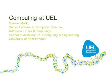 Computing at UEL Gaurav Malik, Senior Lecturer in Computer Science, Admission Tutor (Computing) School of Architecture, Computing & Engineering, University.