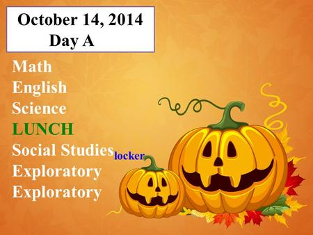 October 14, 2014 Day A Math English Science LUNCH Social Studies locker Exploratory.