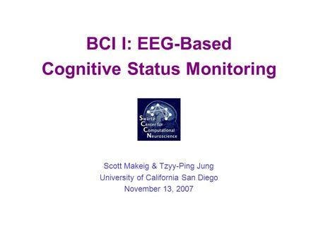 BCI I: EEG-Based Cognitive Status Monitoring Scott Makeig & Tzyy-Ping Jung University of California San Diego November 13, 2007.