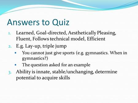 Answers to Quiz 1. Learned, Goal-directed, Aesthetically Pleasing, Fluent, Follows technical model, Efficient 2. E.g. Lay-up, triple jump You cannot just.