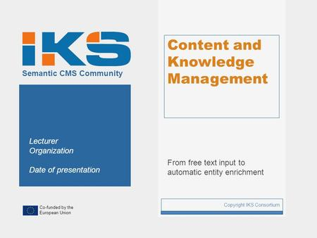 Co-funded by the European Union Semantic CMS Community Content and Knowledge Management From free text input to automatic entity enrichment Copyright IKS.