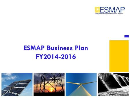 ESMAP Business Plan FY2014-2016. ESMAP's Objectives  To Inform Development Financing  Inform Policy and Strategy and Increase Client Capacity  Deepen.