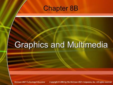 Copyright © 2006 by The McGraw-Hill Companies, Inc. All rights reserved. McGraw-Hill Technology Education Chapter 8B Graphics and Multimedia.