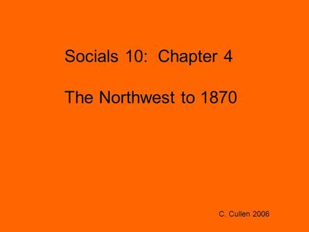 Socials 10: Chapter 4 The Northwest to 1870 C. Cullen 2006.