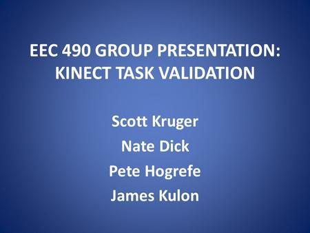EEC 490 GROUP PRESENTATION: KINECT TASK VALIDATION Scott Kruger Nate Dick Pete Hogrefe James Kulon.