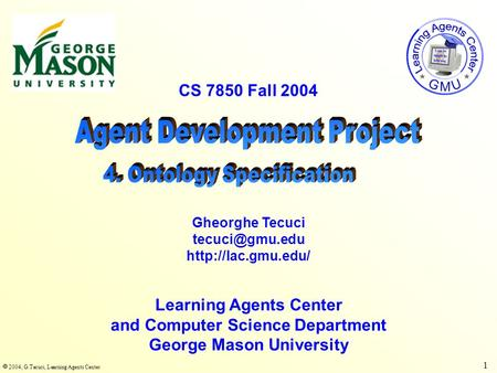  2004, G.Tecuci, Learning Agents Center 1 CS 7850 Fall 2004 Learning Agents Center and Computer Science Department George Mason University Gheorghe Tecuci.