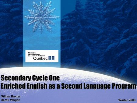 Secondary Cycle One Enriched English as a Second Language Program Gillian Baxter Derek Wright Winter 2008.