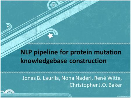 NLP pipeline for protein mutation knowledgebase construction Jonas B. Laurila, Nona Naderi, René Witte, Christopher J.O. Baker.