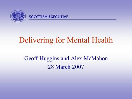  Delivering for Mental Health Geoff Huggins and Alex McMahon 28 March 2007.