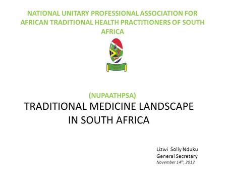 NATIONAL UNITARY PROFESSIONAL ASSOCIATION FOR AFRICAN TRADITIONAL HEALTH PRACTITIONERS OF SOUTH AFRICA (NUPAATHPSA) TRADITIONAL MEDICINE LANDSCAPE IN SOUTH.