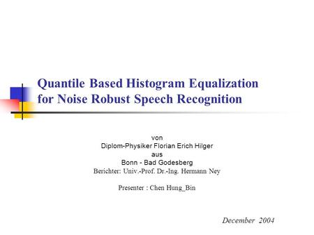 Quantile Based Histogram Equalization for Noise Robust Speech Recognition von Diplom-Physiker Florian Erich Hilger aus Bonn - Bad Godesberg Berichter:
