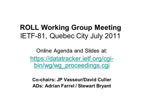 ROLL Working Group Meeting IETF-81, Quebec City July 2011 Online Agenda and Slides at: https://datatracker.ietf.org/cgi- bin/wg/wg_proceedings.cgi Co-chairs: