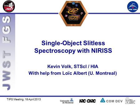 Single-Object Slitless Spectroscopy with NIRISS TIPS Meeting, 18 April 2013 Kevin Volk, STScI / HIA With help from Loïc Albert (U. Montreal)