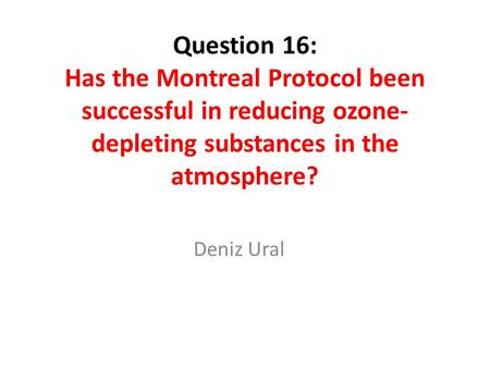 Question 16: Has the Montreal Protocol been successful in reducing ozone-depleting substances in the atmosphere? Deniz Ural.