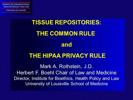 TISSUE REPOSITORIES: THE COMMON RULE and THE HIPAA PRIVACY RULE Mark A. Rothstein, J.D. Herbert F. Boehl Chair of Law and Medicine Director, Institute.