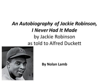 An Autobiography of Jackie Robinson, I Never Had It Made by Jackie Robinson as told to Alfred Duckett By Nolan Lamb.