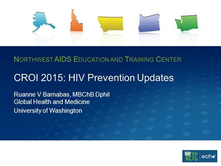 N ORTHWEST AIDS E DUCATION AND T RAINING C ENTER CROI 2015: HIV Prevention Updates Ruanne V Barnabas, MBChB Dphil Global Health and Medicine University.