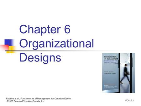 Robbins et al., Fundamentals of Management, 4th Canadian Edition ©2005 Pearson Education Canada, Inc. FOM 6.1 Chapter 6 Organizational Designs.