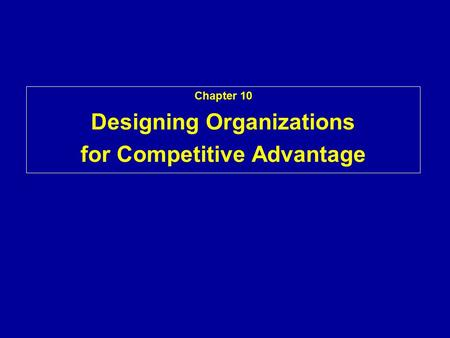 Chapter 10 Designing Organizations for Competitive Advantage.