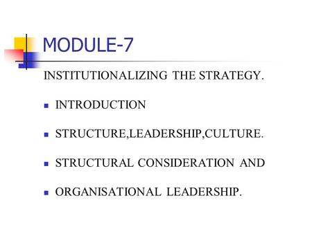MODULE-7 INSTITUTIONALIZING THE STRATEGY. INTRODUCTION STRUCTURE,LEADERSHIP,CULTURE. STRUCTURAL CONSIDERATION AND ORGANISATIONAL LEADERSHIP.