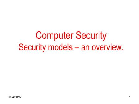 12/4/20151 Computer Security Security models – an overview.