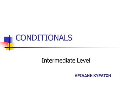 CONDITIONALS Intermediate Level ΑΡΙΑΔΝΗ ΚΥΡΑΤΖΗ USE We use if to show that one action depends on a condition or another action. We can join two simple.