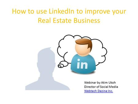 How to use LinkedIn to improve your Real Estate Business Webinar by Atim Ukoh Director of Social Media Webtech Dezine Inc.