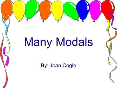 Many Modals By: Joan Cogle. WHAT ARE MODALS? Special helping verbs used with other verbs to express things that have not actually happened. Example: I.