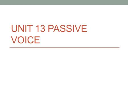 UNIT 13 PASSIVE VOICE. The Passive Voice Can be used with different tenses and with modals. The tense of the sentence is shown by the verb BE. Use the.