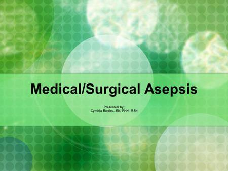 Medical/Surgical Asepsis Presented by: Cynthia Bartlau, RN, PHN, MSN.