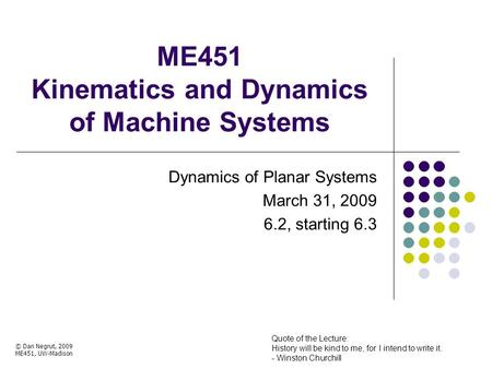 ME451 Kinematics and Dynamics of Machine Systems Dynamics of Planar Systems March 31, 2009 6.2, starting 6.3 © Dan Negrut, 2009 ME451, UW-Madison Quote.