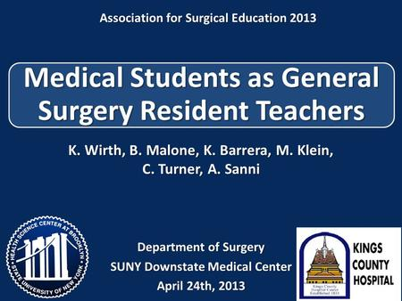 Medical Students as General Surgery Resident Teachers K. Wirth, B. Malone, K. Barrera, M. Klein, C. Turner, A. Sanni Department of Surgery SUNY Downstate.