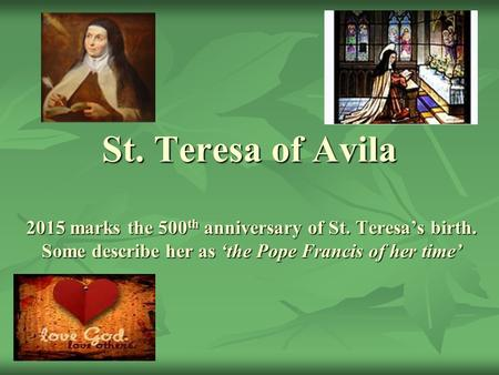 St. Teresa of Avila 2015 marks the 500 th anniversary of St. Teresa's birth. Some describe her as 'the Pope Francis of her time'