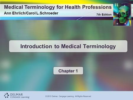 7th Edition Medical Terminology for Health Professions Ann Ehrlich/Carol L.Schroeder © 2013 Delmar, Cengage Learning. All Rights Reserved Introduction.